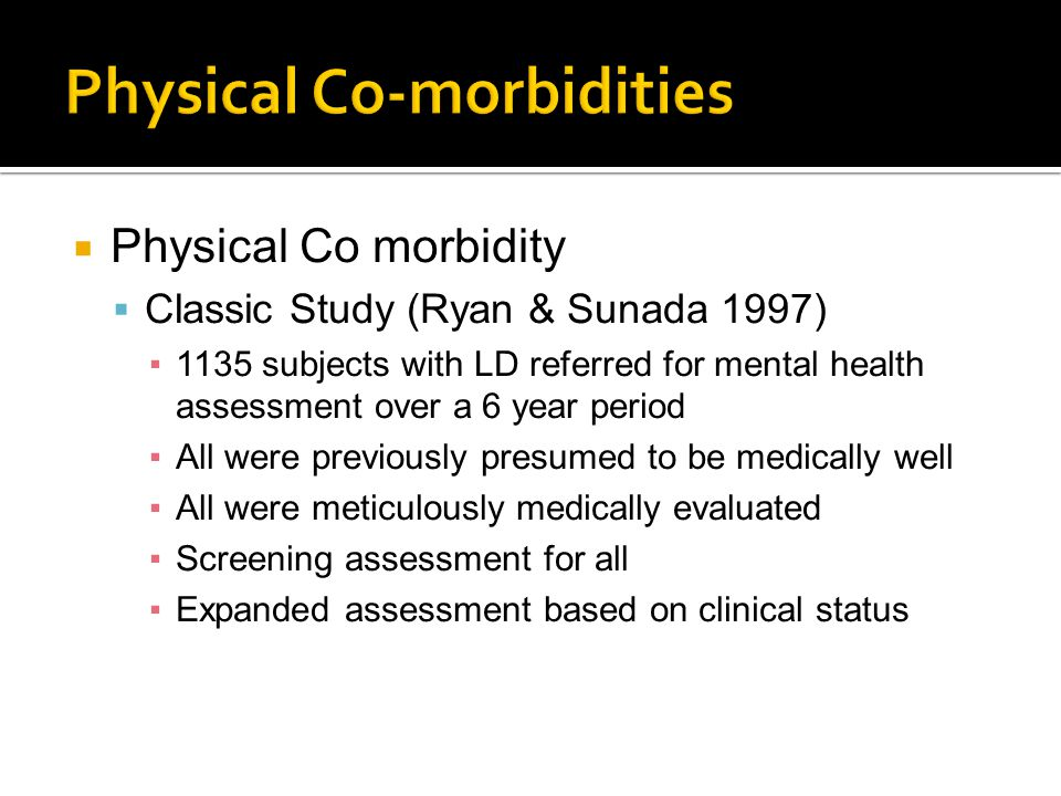  Physical Co morbidity  Classic Study (Ryan & Sunada 1997) ▪1135 subjects with LD referred for mental health assessment over a 6 year period ▪All were previously presumed to be medically well ▪All were meticulously medically evaluated ▪Screening assessment for all ▪Expanded assessment based on clinical status