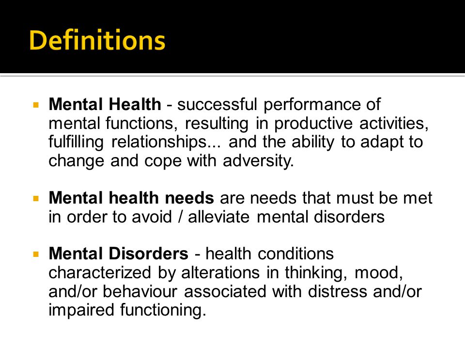  Mental Health - successful performance of mental functions, resulting in productive activities, fulfilling relationships... and the ability to adapt