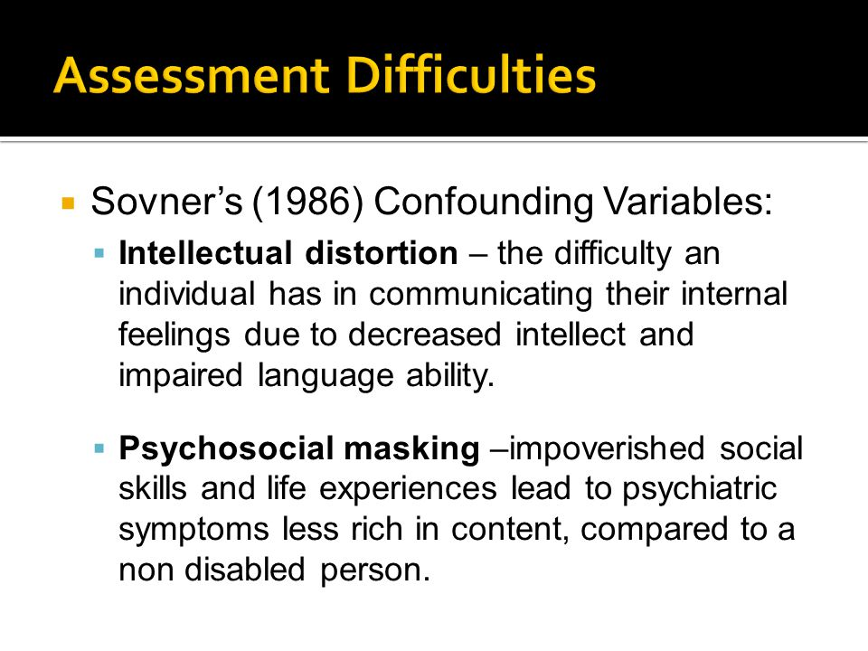  Sovner's (1986) Confounding Variables:  Intellectual distortion – the difficulty an individual has in communicating their internal feelings due to decreased intellect and impaired language ability.