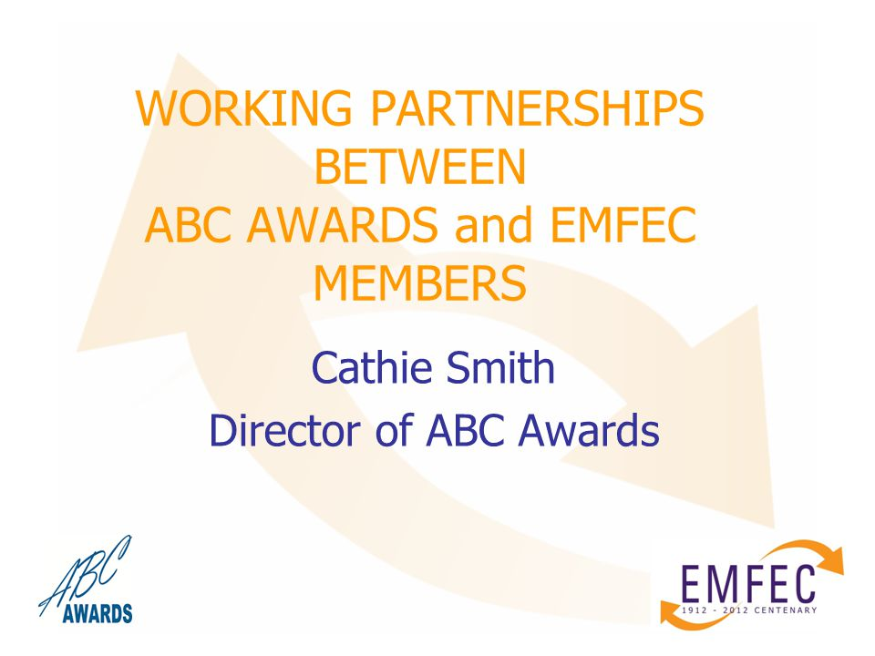 WORKING PARTNERSHIPS BETWEEN ABC AWARDS and EMFEC MEMBERS Cathie Smith Director of ABC Awards