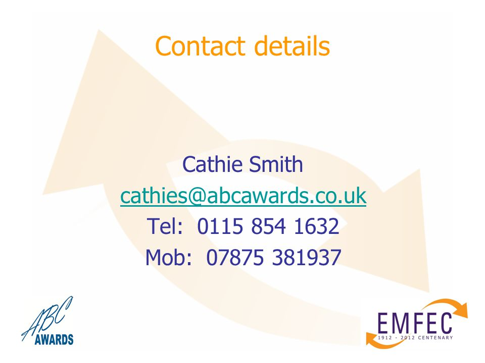 Contact details Cathie Smith cathies@abcawards.co.uk Tel: 0115 854 1632 Mob: 07875 381937