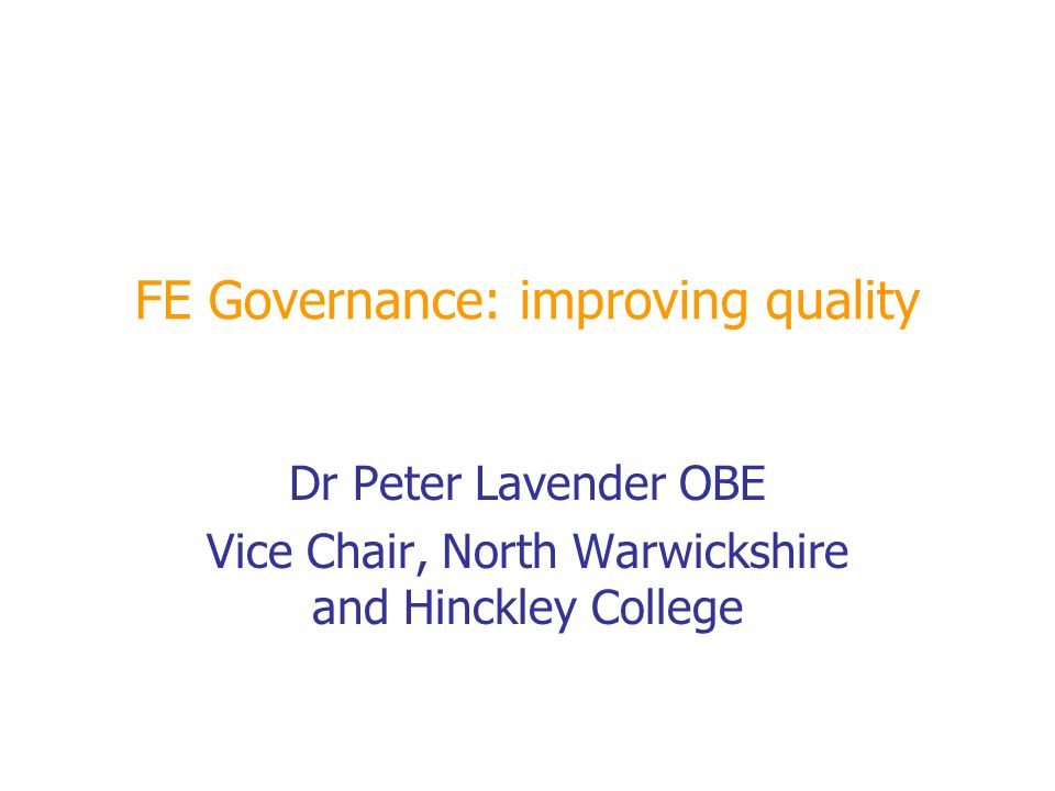 FE Governance: improving quality Dr Peter Lavender OBE Vice Chair, North Warwickshire and Hinckley College