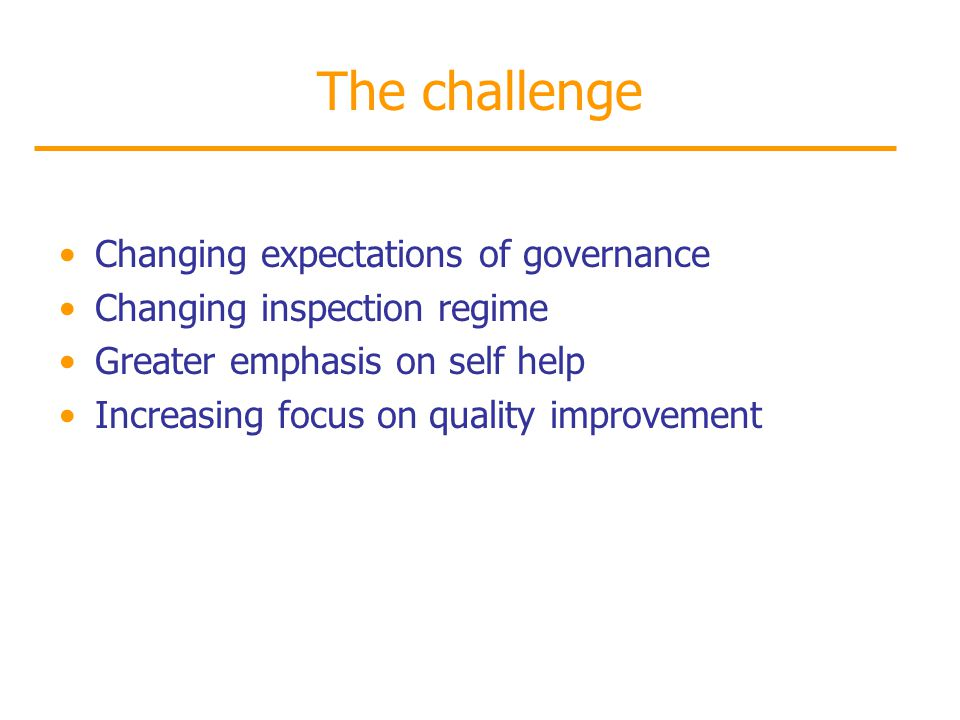 The challenge Changing expectations of governance Changing inspection regime Greater emphasis on self help Increasing focus on quality improvement