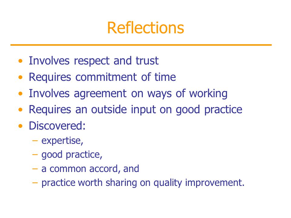 Reflections Involves respect and trust Requires commitment of time Involves agreement on ways of working Requires an outside input on good practice Discovered: –expertise, –good practice, –a common accord, and –practice worth sharing on quality improvement.