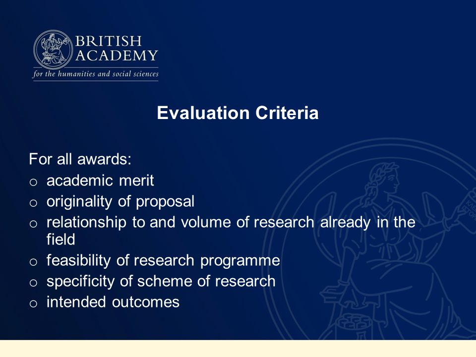 Evaluation Criteria For all awards: o academic merit o originality of proposal o relationship to and volume of research already in the field o feasibility of research programme o specificity of scheme of research o intended outcomes