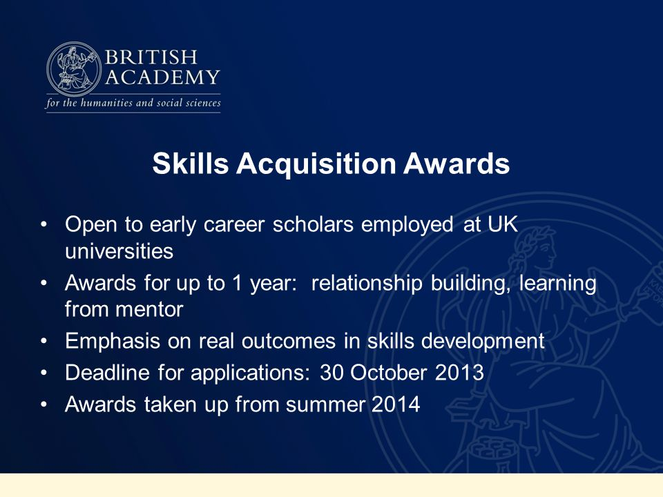 Skills Acquisition Awards Open to early career scholars employed at UK universities Awards for up to 1 year: relationship building, learning from ment