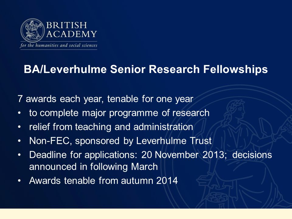 BA/Leverhulme Senior Research Fellowships 7 awards each year, tenable for one year to complete major programme of research relief from teaching and administration Non-FEC, sponsored by Leverhulme Trust Deadline for applications: 20 November 2013; decisions announced in following March Awards tenable from autumn 2014