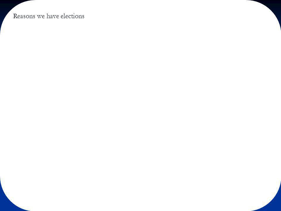 Reasons for elections Representation Representation Choosing a government Choosing a government Participation Participation Influence over policy Influence over policy Accountability Accountability Citizen education Citizen education Legitimacy Legitimacy Elite recruitment – candidate selection Elite recruitment – candidate selection