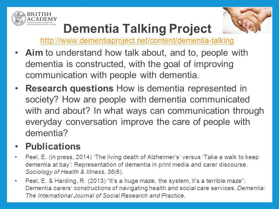 Dementia Talking Project http://www.dementiaproject.net/content/dementia-talking http://www.dementiaproject.net/content/dementia-talking Aim to understand how talk about, and to, people with dementia is constructed, with the goal of improving communication with people with dementia.