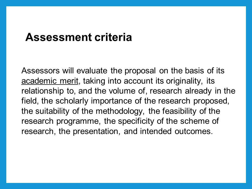Assessment criteria Assessors will evaluate the proposal on the basis of its academic merit, taking into account its originality, its relationship to, and the volume of, research already in the field, the scholarly importance of the research proposed, the suitability of the methodology, the feasibility of the research programme, the specificity of the scheme of research, the presentation, and intended outcomes.
