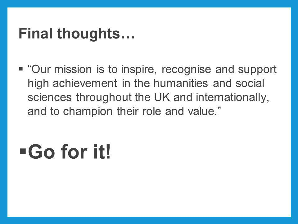 Final thoughts…  Our mission is to inspire, recognise and support high achievement in the humanities and social sciences throughout the UK and internationally, and to champion their role and value.  Go for it!