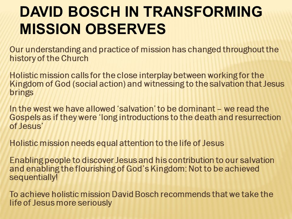 Our understanding and practice of mission has changed throughout the history of the Church Holistic mission calls for the close interplay between working for the Kingdom of God (social action) and witnessing to the salvation that Jesus brings In the west we have allowed 'salvation' to be dominant – we read the Gospels as if they were 'long introductions to the death and resurrection of Jesus' Holistic mission needs equal attention to the life of Jesus Enabling people to discover Jesus and his contribution to our salvation and enabling the flourishing of God's Kingdom: Not to be achieved sequentially.