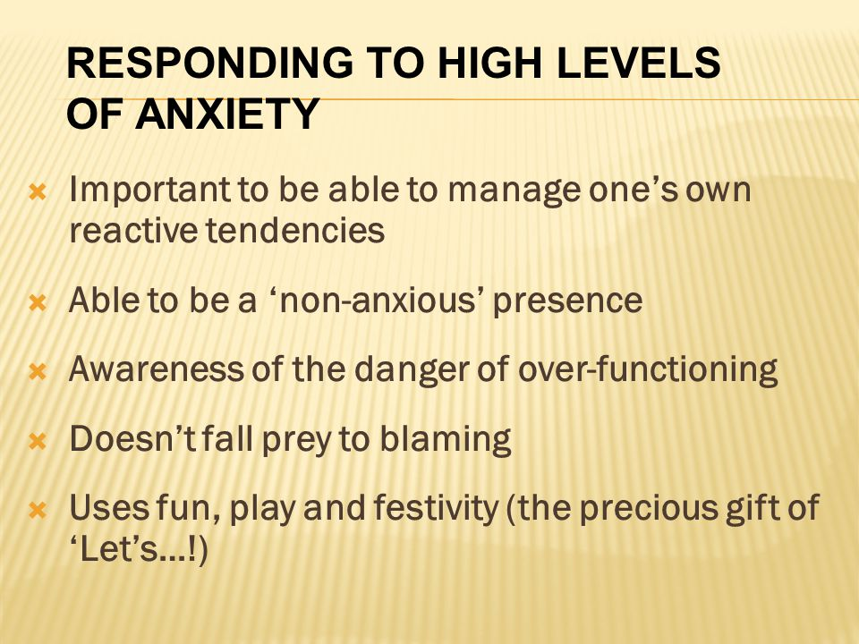  Important to be able to manage one's own reactive tendencies  Able to be a 'non-anxious' presence  Awareness of the danger of over-functioning  Doesn't fall prey to blaming  Uses fun, play and festivity (the precious gift of 'Let's…!) RESPONDING TO HIGH LEVELS OF ANXIETY