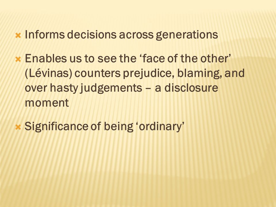  Informs decisions across generations  Enables us to see the 'face of the other' (Lévinas) counters prejudice, blaming, and over hasty judgements –