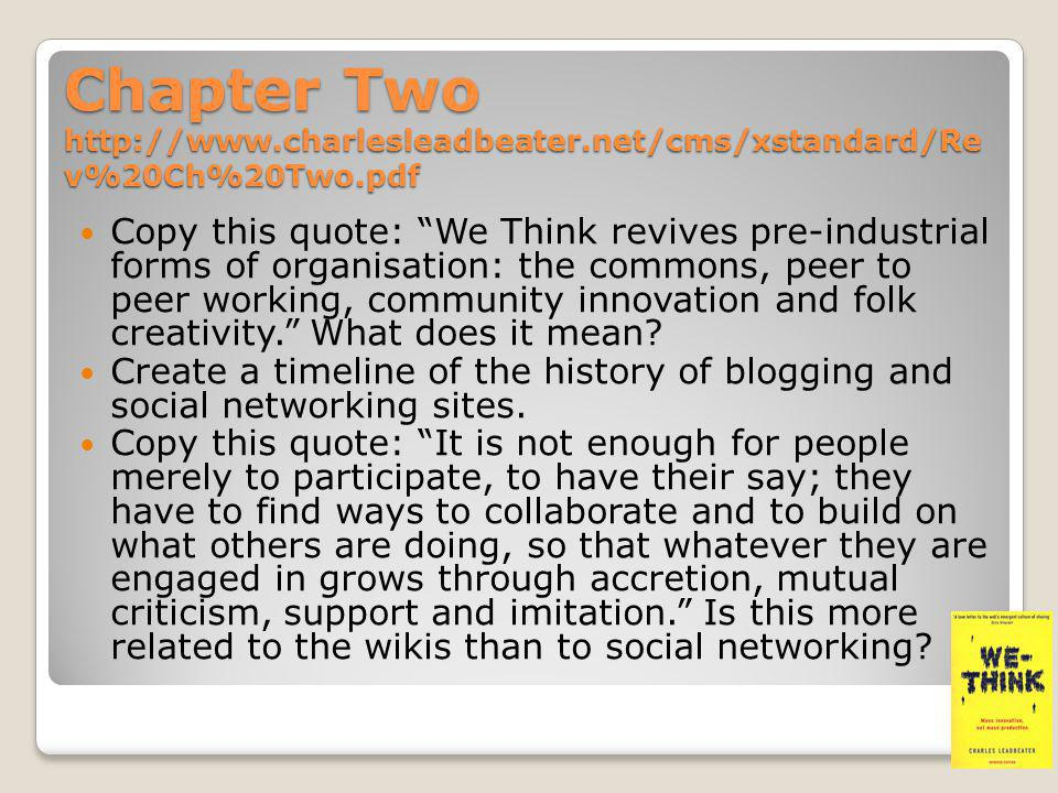 Chapter Three http://www.charlesleadbeater.net/cms/xstandard/Rev%20Ch%20Two.pdf Leadbeater says that We-Think is at the heart of the reasons why the web should be good for democracy: by giving more people a voice and the ability to organise themselves; freedom, by giving more people the opportunity to be creative and equality, by allowing knowledge to be set free... What sort of conditions does he say that We- Think requires to work well and what sort of projects does he suggest it is best for?