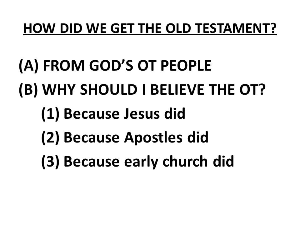 HOW DID WE GET THE OLD TESTAMENT? (A) FROM GOD'S OT PEOPLE (B) WHY SHOULD I BELIEVE THE OT? (1) Because Jesus did (2) Because Apostles did (3) Because