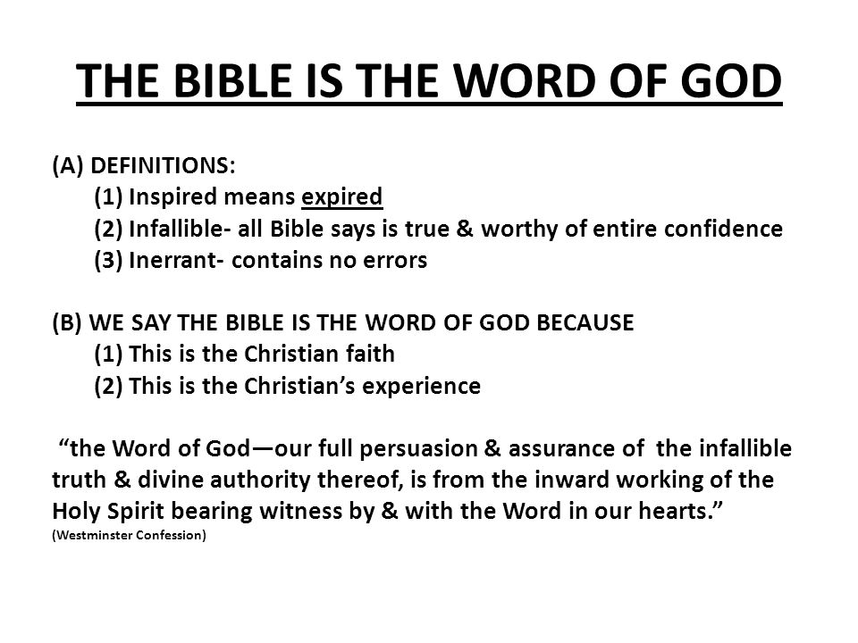 THE BIBLE IS THE WORD OF GOD (A) DEFINITIONS: (1) Inspired means expired (2) Infallible- all Bible says is true & worthy of entire confidence (3) Inerrant- contains no errors (B) WE SAY THE BIBLE IS THE WORD OF GOD BECAUSE (1) This is the Christian faith (2) This is the Christian's experience the Word of God—our full persuasion & assurance of the infallible truth & divine authority thereof, is from the inward working of the Holy Spirit bearing witness by & with the Word in our hearts. (Westminster Confession)