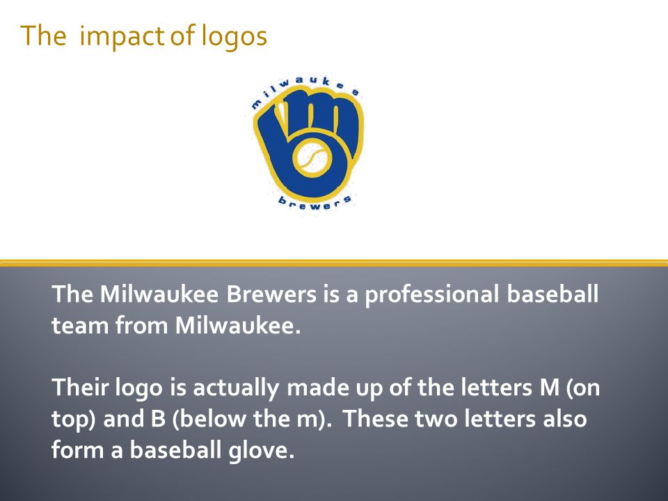 The impact of logos The Milwaukee Brewers is a professional baseball team from Milwaukee. Their logo is actually made up of the letters M (on top) and