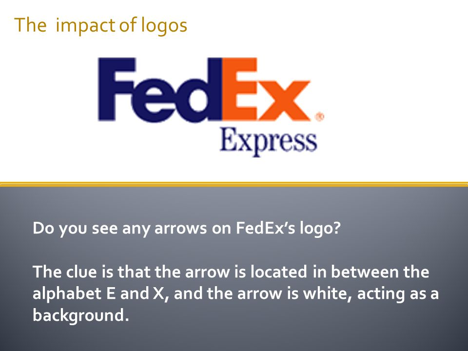 The impact of logos Do you see any arrows on FedEx's logo? The clue is that the arrow is located in between the alphabet E and X, and the arrow is whi