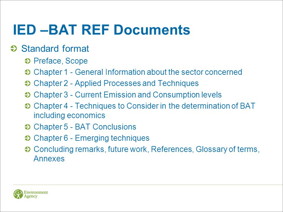 IED –BAT REF Documents Standard format Preface, Scope Chapter 1 - General Information about the sector concerned Chapter 2 - Applied Processes and Techniques Chapter 3 - Current Emission and Consumption levels Chapter 4 - Techniques to Consider in the determination of BAT including economics Chapter 5 - BAT Conclusions Chapter 6 - Emerging techniques Concluding remarks, future work, References, Glossary of terms, Annexes