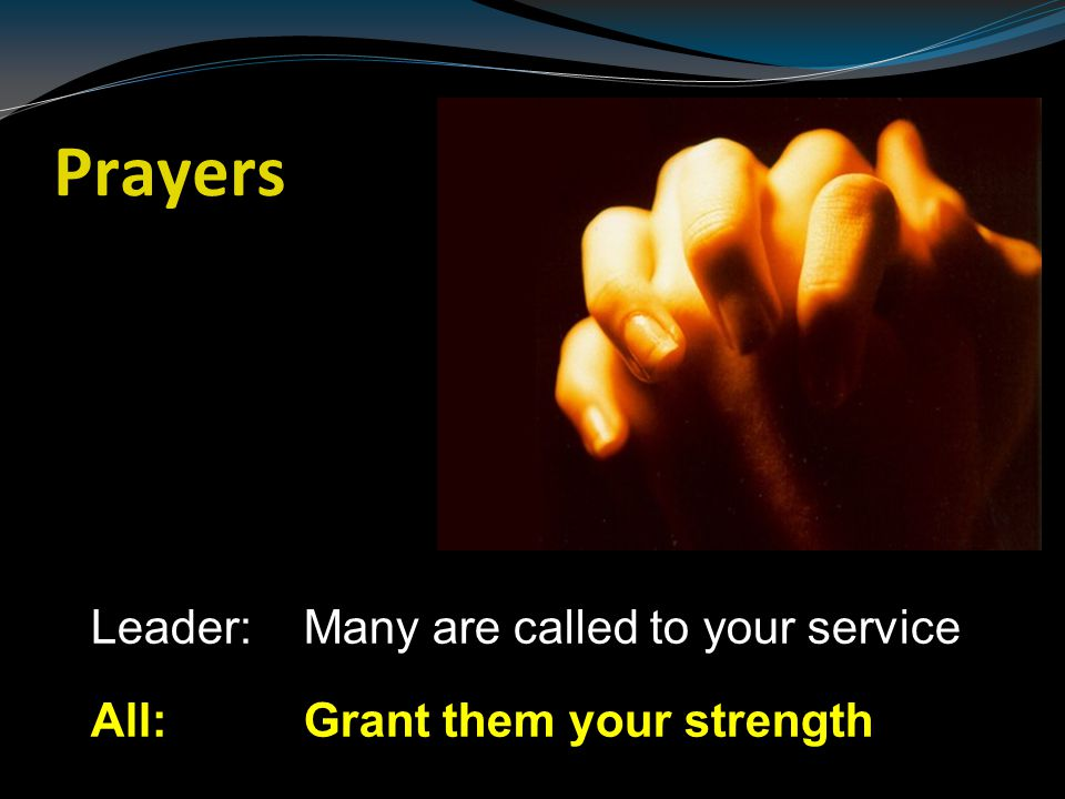 Prayers Leader: Many are called to your service All: Grant them your strength