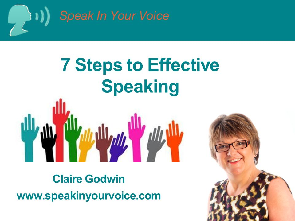 7 Steps to Effective Speaking Claire Godwin www.speakinyourvoice.com