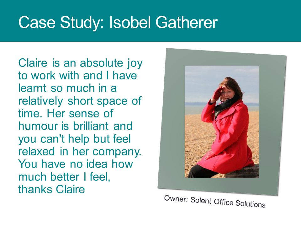 Case Study: Isobel Gatherer Claire is an absolute joy to work with and I have learnt so much in a relatively short space of time.