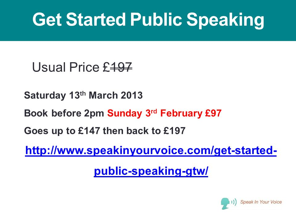 Get Started Public Speaking Saturday 13 th March 2013 Book before 2pm Sunday 3 rd February £97 Goes up to £147 then back to £197 http://www.speakinyou