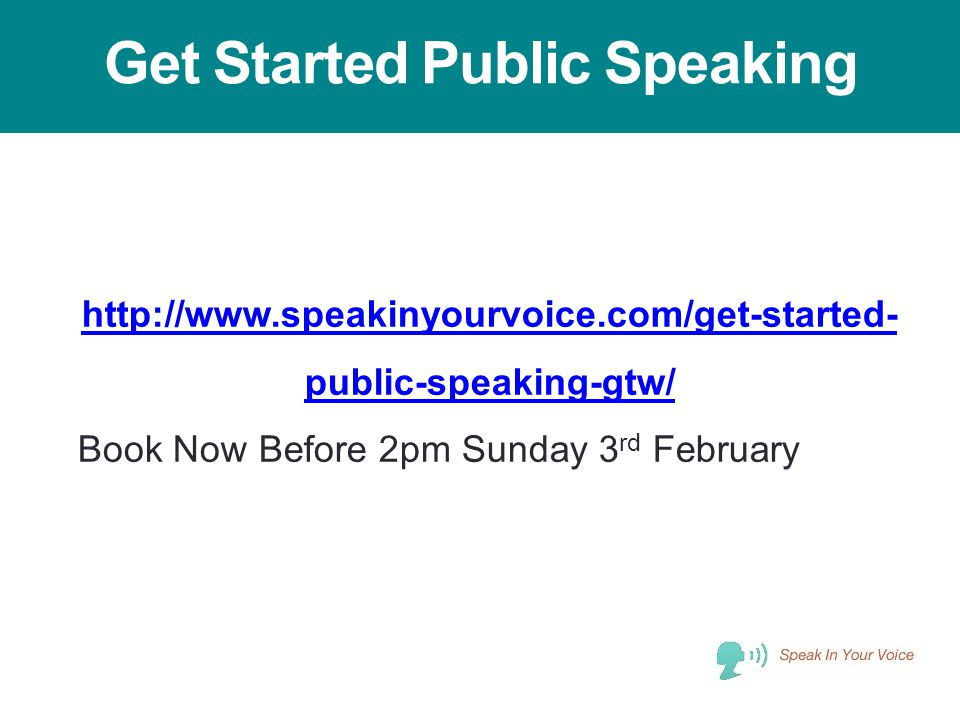 Get Started Public Speaking http://www.speakinyourvoice.com/get-started- public-speaking-gtw/ Book Now Before 2pm Sunday 3 rd February