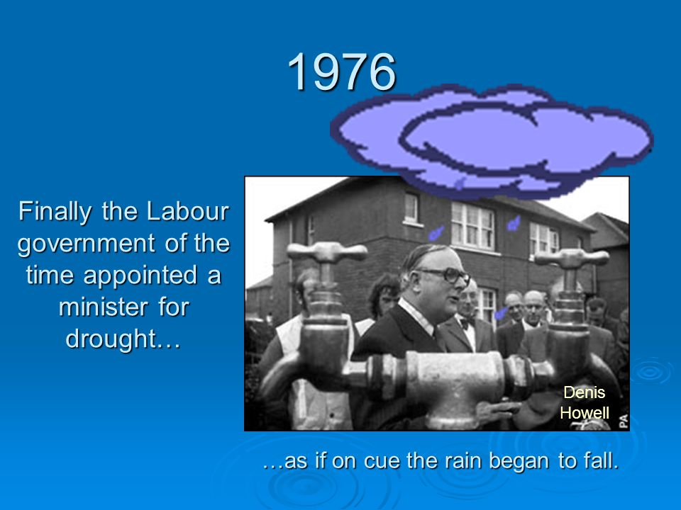 1976 Finally the Labour government of the time appointed a minister for drought… …as if on cue the rain began to fall. Denis Howell