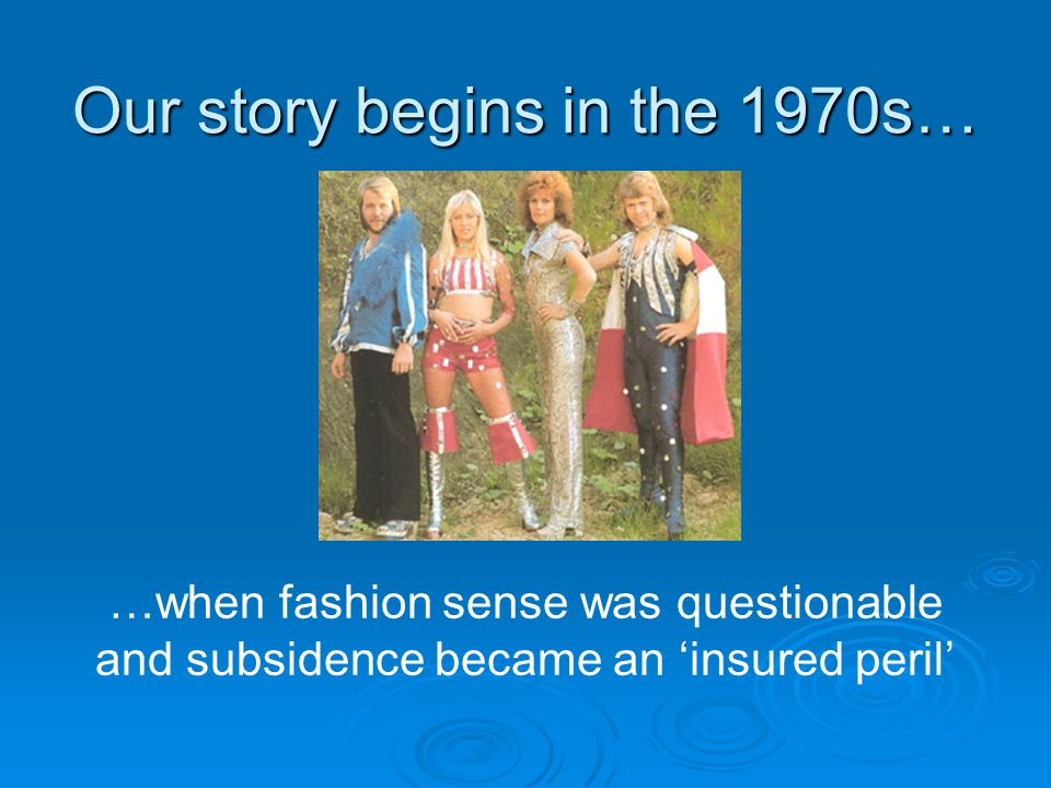 …when fashion sense was questionable and subsidence became an 'insured peril' Our story begins in the 1970s…