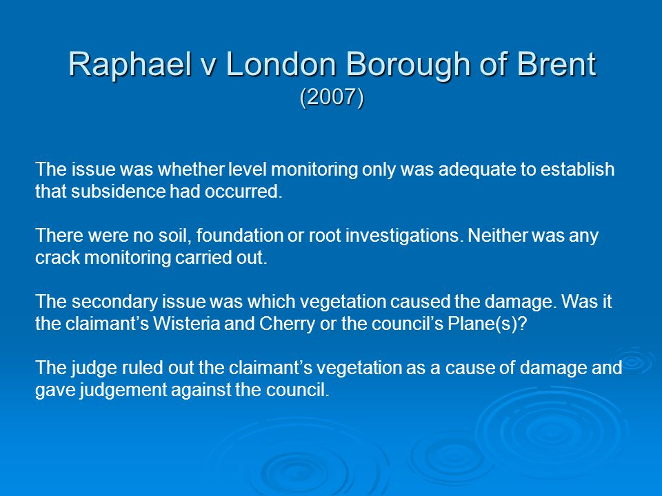 Raphael v London Borough of Brent (2007) The issue was whether level monitoring only was adequate to establish that subsidence had occurred. There wer