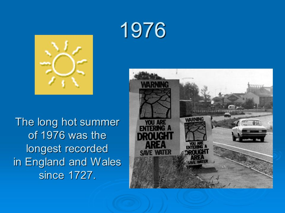 The long hot summer of 1976 was the longest recorded in England and Wales since 1727. 1976
