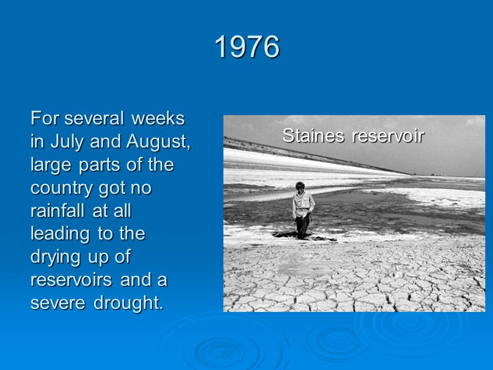 1976 Staines reservoir For several weeks in July and August, large parts of the country got no rainfall at all leading to the drying up of reservoirs