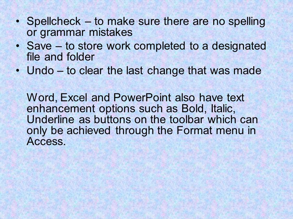 Spellcheck – to make sure there are no spelling or grammar mistakes Save – to store work completed to a designated file and folder Undo – to clear the last change that was made Word, Excel and PowerPoint also have text enhancement options such as Bold, Italic, Underline as buttons on the toolbar which can only be achieved through the Format menu in Access.