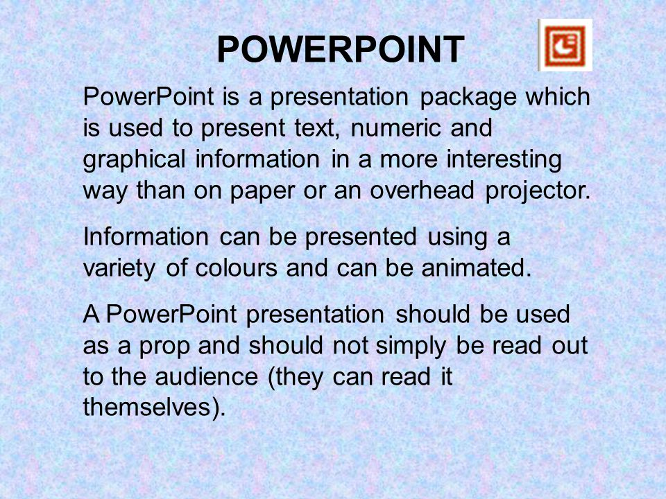 PowerPoint is a presentation package which is used to present text, numeric and graphical information in a more interesting way than on paper or an overhead projector.