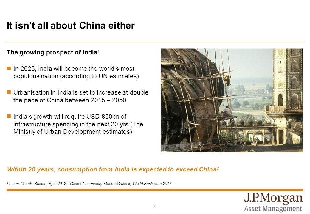 It isn't all about China either The growing prospect of India 1 In 2025, India will become the world's most populous nation (according to UN estimates) Urbanisation in India is set to increase at double the pace of China between 2015 – 2050 India's growth will require USD 800bn of infrastructure spending in the next 20 yrs (The Ministry of Urban Development estimates) Within 20 years, consumption from India is expected to exceed China 2 4 Source: 1 Credit Suisse, April 2012; 2 Global Commodity Market Outlook, World Bank, Jan 2012