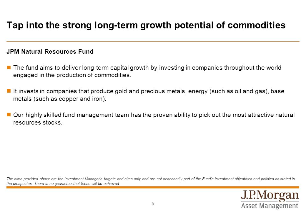 Tap into the strong long-term growth potential of commodities JPM Natural Resources Fund The fund aims to deliver long-term capital growth by investing in companies throughout the world engaged in the production of commodities.