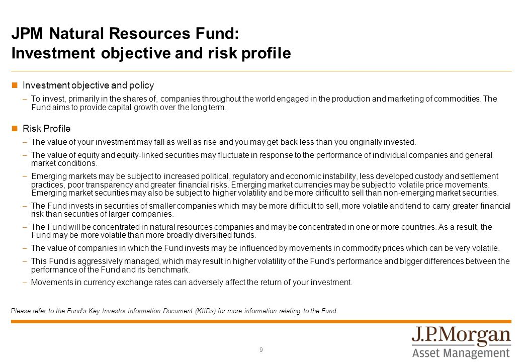 JPM Natural Resources Fund: Investment objective and risk profile Investment objective and policy –To invest, primarily in the shares of, companies throughout the world engaged in the production and marketing of commodities.