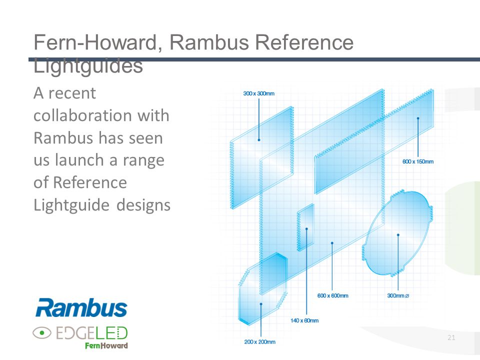 21 Fern-Howard, Rambus Reference Lightguides A recent collaboration with Rambus has seen us launch a range of Reference Lightguide designs