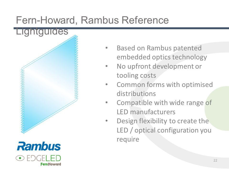 22 Fern-Howard, Rambus Reference Lightguides Based on Rambus patented embedded optics technology No upfront development or tooling costs Common forms with optimised distributions Compatible with wide range of LED manufacturers Design flexibility to create the LED / optical configuration you require