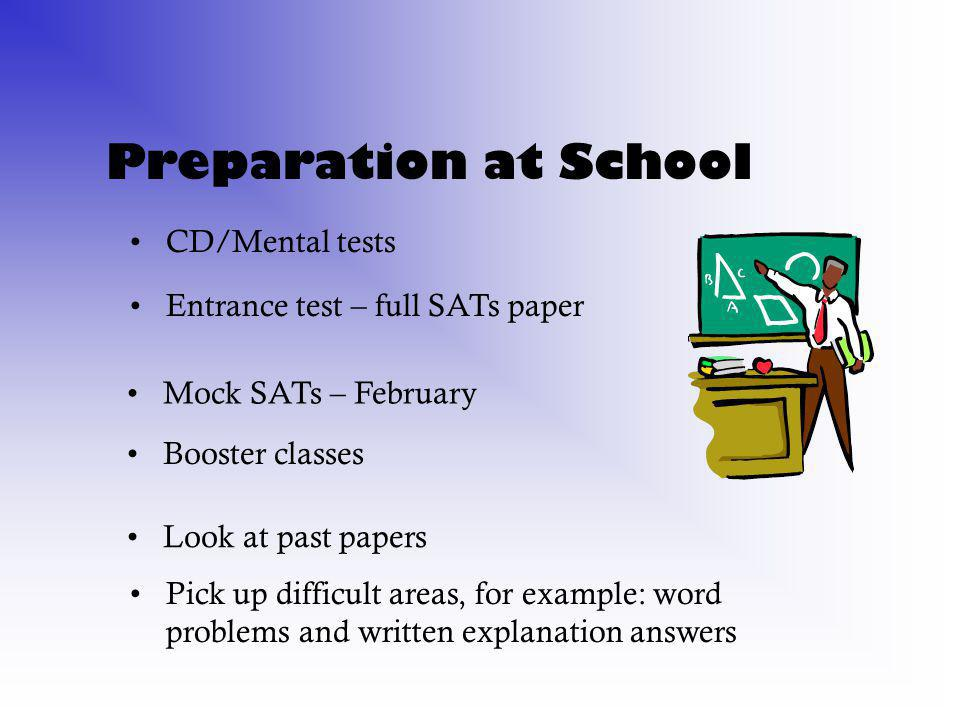 Preparation at School CD/Mental tests Entrance test – full SATs paper Look at past papers Mock SATs – February Pick up difficult areas, for example: word problems and written explanation answers Booster classes