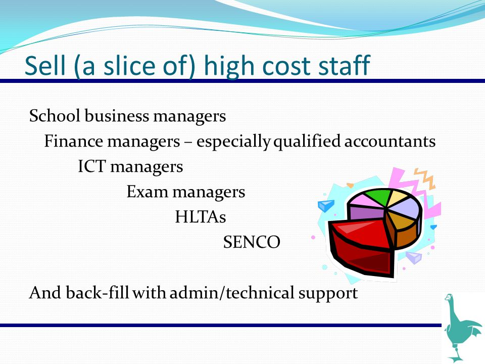 Sell (a slice of) high cost staff School business managers Finance managers – especially qualified accountants ICT managers Exam managers HLTAs SENCO