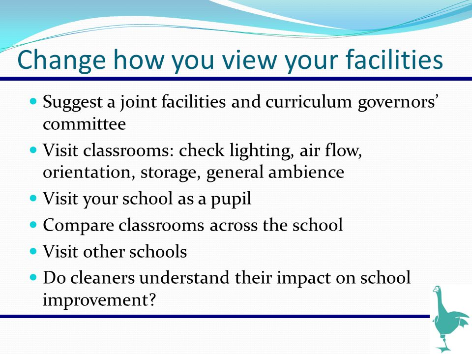 Change how you view your facilities Suggest a joint facilities and curriculum governors' committee Visit classrooms: check lighting, air flow, orienta