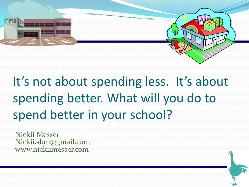It's not about spending less. It's about spending better. What will you do to spend better in your school? Nickii Messer Nickii.sbm@gmail.com www.nick
