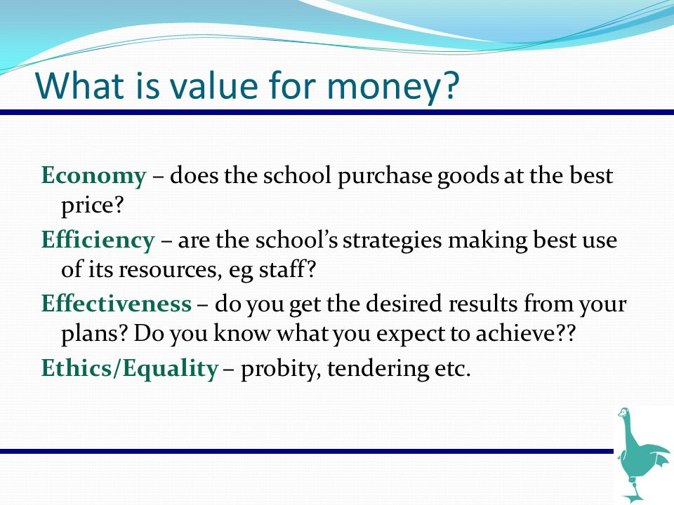 What is value for money? Economy – does the school purchase goods at the best price? Efficiency – are the school's strategies making best use of its r