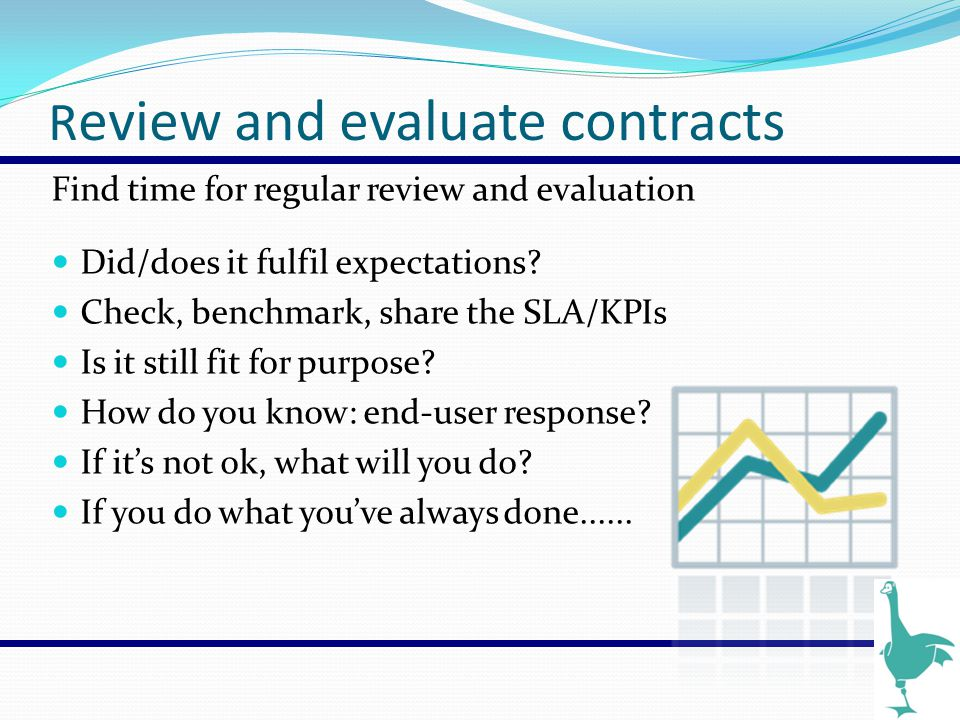 R eview and evaluate contracts Find time for regular review and evaluation Did/does it fulfil expectations? Check, benchmark, share the SLA/KPIs Is it