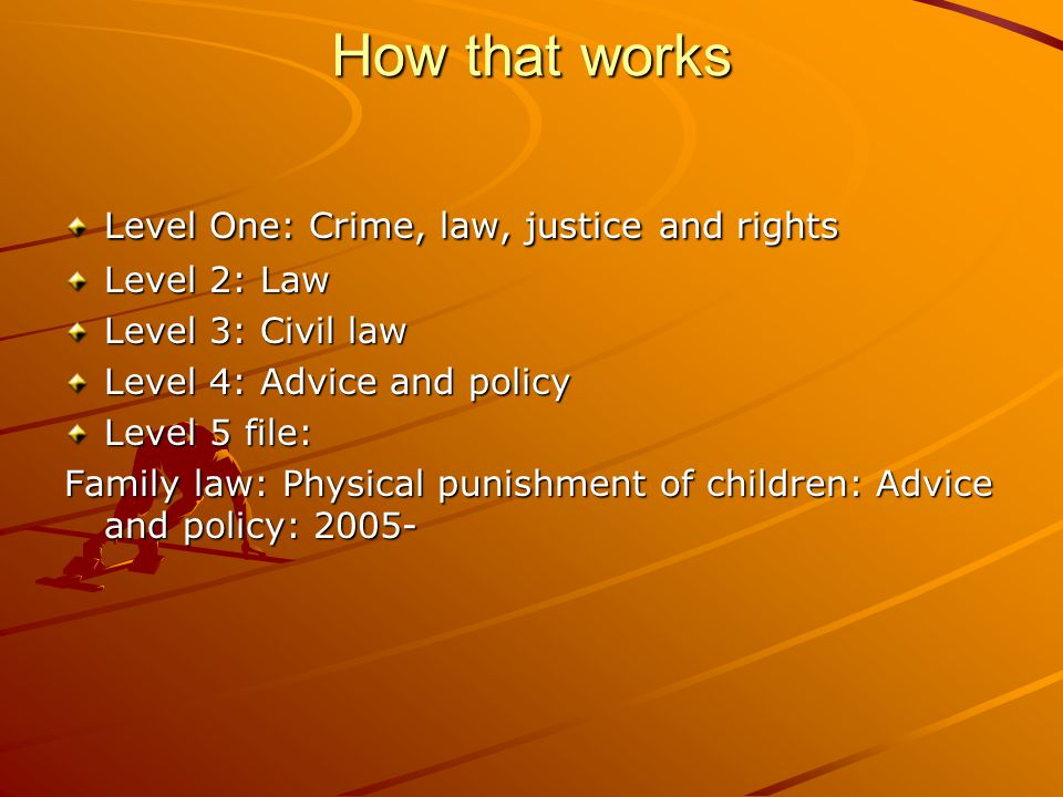 How that works Level One: Crime, law, justice and rights Level 2: Law Level 3: Civil law Level 4: Advice and policy Level 5 file: Family law: Physical