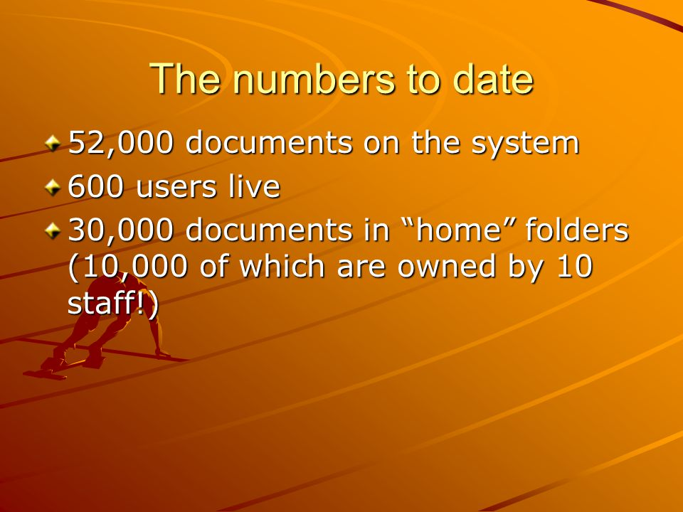 "The numbers to date 52,000 documents on the system 600 users live 30,000 documents in ""home"" folders (10,000 of which are owned by 10 staff!)"