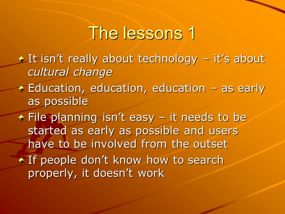 The lessons 1 It isn't really about technology – it's about cultural change Education, education, education – as early as possible File planning isn't